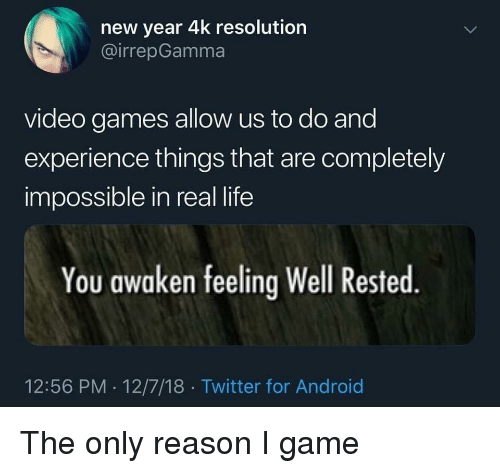 Awaken: new year 4k resolution  @irrepGamma  video games allow us to do and  experience things that are completely  impossible in real life  You awaken feeling Well Rested  12:56 PM 12/7/18 Twitter for Android The only reason I game