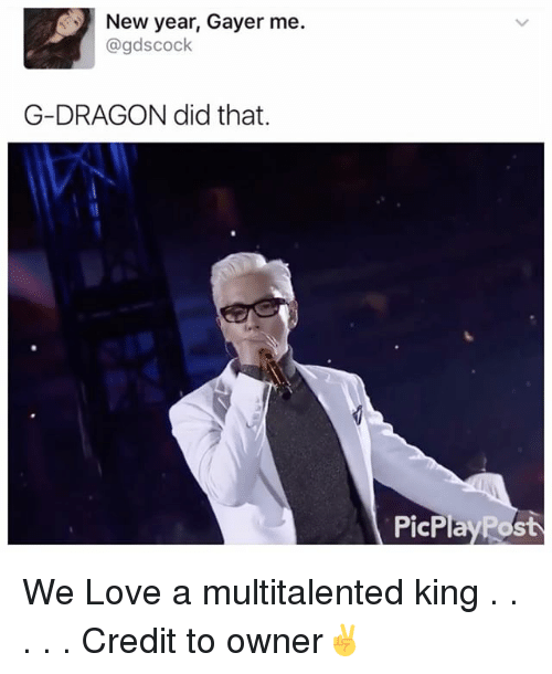Love, Memes, and New Year's: New year, Gayer me.  gdscock  G-DRAGON did that.  PicPlayPos We Love a multitalented king . . . . . Credit to owner✌