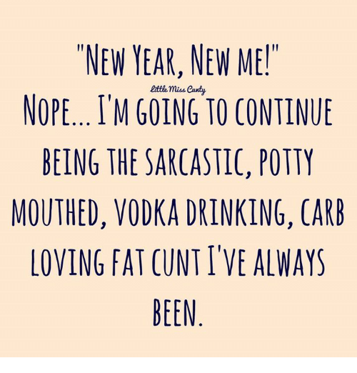 """potty mouth: """"NEW YEAR, NEW ME!""""  miss Candy.  NOPE, I'M GOING TO CONTINUE  BEING THE SARCASTIC, POTTY  MOUTHED, VODKA DRINKING, CARB  LOVING FAT CUNT ITVE ALWAYS  BEEN"""