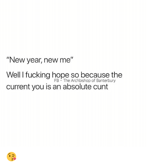 "Fucking, New Year's, and Cunt: ""New year, new me""  Well I fucking hope so because the  current you is an absolute cunt  FB The Archbishop of Banterbury 😘"