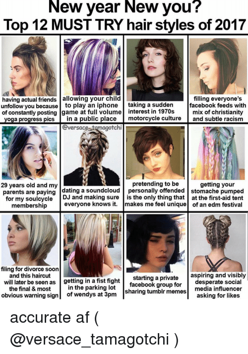 Desperate, Haircut, and Racism: New year New you?  Top 12 MUST TRY hair styles of 2017  having actual friends allowing your child  filling everyone's  unfollow you because to play an iphone  taking a sudden  facebook feeds with  of constantly posting game at full volume interest in 1970s  mix of christianity  yoga progress pics  in a public place  motorcycle culture  and subtle racism  @versace tamagotchi  pretending to be  getting your  29 years old and my  parents are paying  dating a soundcloud personally offended stomache pumped  for my souicycle DJ and making sure  is the only thing that at the first-aid tent  everyone knows it  makes me feel unique  of an edm festival  membership  filing for divorce soon  and this haircut  aspiring and visibly  will later be seen  as getting in a fist fight  starting a private  desperate social  facebook group for  the final & most  in the parking lot  tumblr media influencer  obvious warning sign  of wendys at 3pm  sharing memes  asking for likes accurate af ( @versace_tamagotchi )