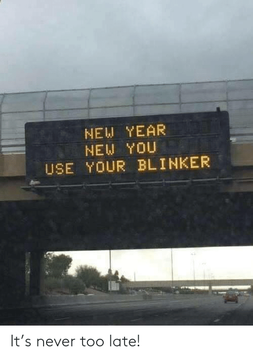 too late: NEW YEAR  NEW YOU  USE YOUR BLINKER It's never too late!