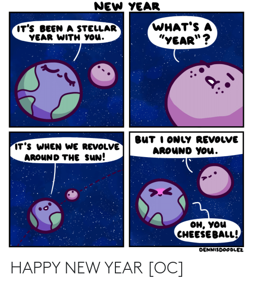 "happy new year: NEW YEAR  WHAT'S A  ""YEAR""?  IT'S BEEN A STELLAR  YEAR WITH YOU.  BUT I ONLY REVOLVE  AROUND YOu.  IT'S WHEN WE REVOLVE  AROUND THE SUN!  он, уou  CHEESE BALL!  DENNISDOODLEZ HAPPY NEW YEAR [OC]"