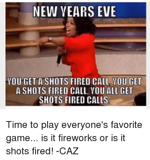 Memes, Fireworks, and 🤖: NEW YEARS EVE  YOU GET A SHOTS FIRED CALL YOU GET  A SHOTS FIRED CALL, YOU ALL GET  SHOTS FIRED CALLS Time to play everyone's favorite game... is it fireworks or is it shots fired! -CAZ