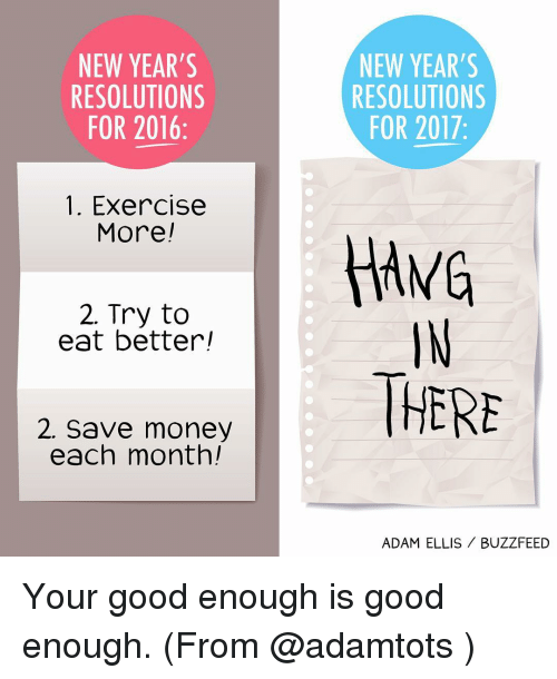 Memes, New Year's Resolutions, and Buzzfeed: NEW YEAR'S  NEW YEAR'S  RESOLUTIONS  RESOLUTIONS  FOR 2017  FOR 2016  1. Exercise  More  HANG  2. Try to  eat better!  2. Save money  THERE  each month!  ADAM ELLIS BUZZFEED Your good enough is good enough. (From @adamtots )