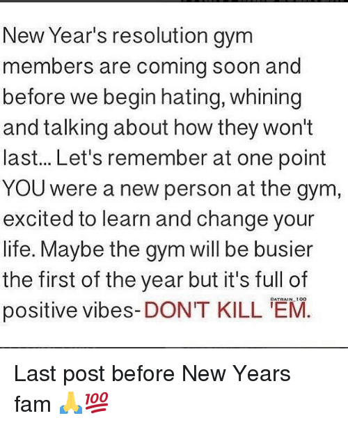 positive vibes: New Year's resolution gym  members are coming soon and  before we begin hating, whining  and talking about how they won't  last... Let's remember at one point  YOU were a new person at the gym  excited to learn and change your  life. Maybe the gym will be busier  the first of the year but it's full of  positive vibes-DONT KILL 'EM  OATRAIN 10O Last post before New Years fam 🙏💯