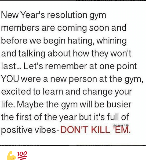 positive vibes: New Year's resolution gym  members are coming soon and  before we begin hating, whining  and talking about how they won't  last... Let's remember at one point  YOU were a new person at the gym  excited to learn and change your  life. Maybe the gym will be busier  the first of the year but it's full of  positive vibes-DONT KILL M. 💪💯
