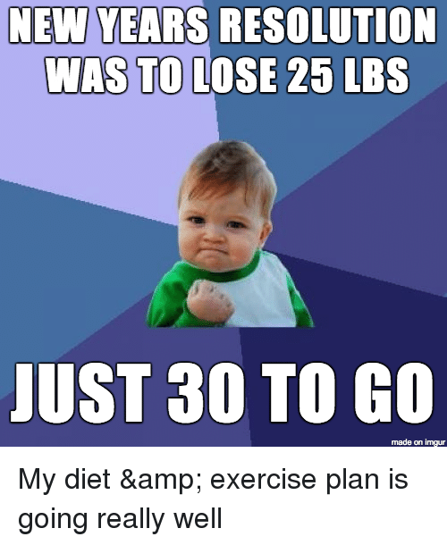 Funny, Exercise, and Imgur: NEW YEARS RESOLUTION  WAS TO LOSE 25 LBS  JOST 30 TO e  made on imgur My diet & exercise plan is going really well