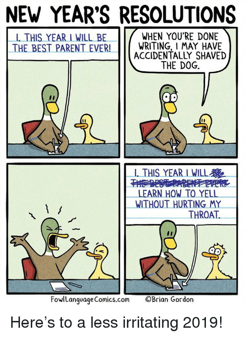 irritating: NEW YEAR'S RESOLUTIONS  -1. THIS YEAR I WILL BE  WHEN YOU'RE DONE  THE BEST PARENT EVER!WRITING, I MAY HAVE  ACCIDENTALLY SHAVED  THE DOG.  -1. THIS YEAR I WILL  LEARN HOW TO YELL  WITHOUT HURTING MY  THROAT.  FowlLanguageComics.com  ©Brian Gordon Here's to a less irritating 2019!