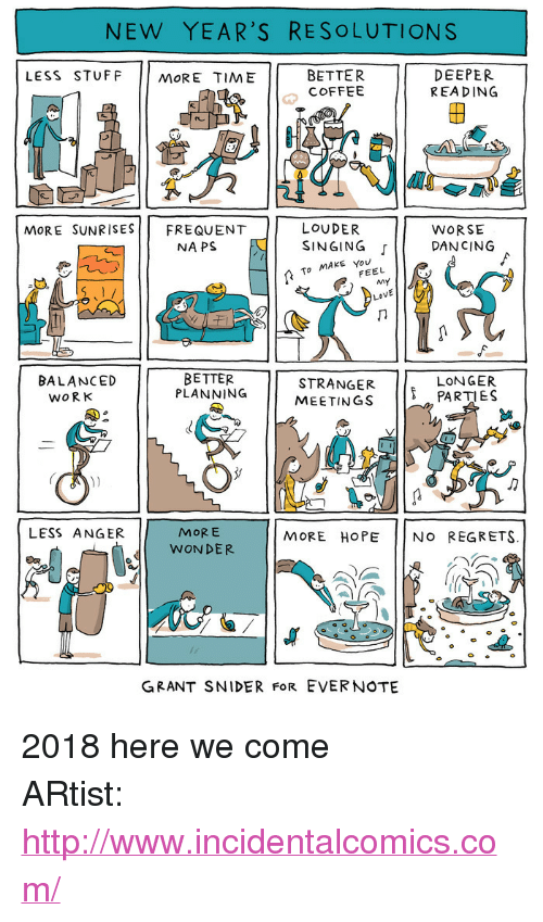 """New Year's Resolutions: NEW YEAR'S RESOLUTIONS  LESS STUFF MORE TIME  BETTER  COFFEE  DEEPER  REA DING  2  re  LOUDER  NAPS E I SINGING  MoRE SUNRISESFREQUENT  WORSE  「11 DANCING  To MAKE You  FEEL  BETTER  PLANNING  8  STRANGER PARTIES  MEETINGS  BALANCED  LONGER  WORK  MORE  WONDER  LESS ANGER  MORE HOPE NO REGRETS.  GRANT SNIDER FoR EVERNOTE <p>2018 here we come</p>  ARtist: <a href=""""http://www.incidentalcomics.com/"""">http://www.incidentalcomics.com/</a>"""