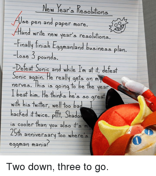 business plan: New Year's Resolutions  se pen and paper more  Hand write new year's resolutions.  Finally finish E  manland business Plan  3  Lose pounds.  -Defeat Sonic and while Im at it, defeat  onic again. He really gets on m  nerves. This is  going to be the year  I beat him. He thinks he  so grea  With his twitter, well too ba  hacked itt  Pfft, Shade  wice. is cooler than you also it's m  25th anniversary too where's  eggman mania? Two down, three to go.