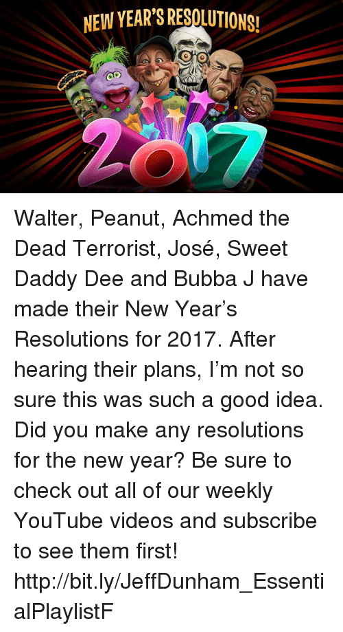 New Year Resolution: NEW YEAR'S RESOUUTIONS!  MENA Walter, Peanut, Achmed the Dead Terrorist, José, Sweet Daddy Dee and Bubba J have made their New Year's Resolutions for 2017. After hearing their plans, I'm not so sure this was such a good idea. Did you make any resolutions for the new year?  Be sure to check out all of our weekly YouTube videos and subscribe to see them first!  http://bit.ly/JeffDunham_EssentialPlaylistF