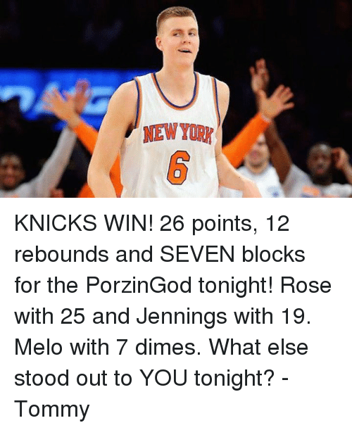 Rose, New York Knicks, and Seven: NEW YOR KNICKS WIN! 26 points, 12 rebounds and SEVEN blocks for the PorzinGod tonight! Rose with 25 and Jennings with 19. Melo with 7 dimes. What else stood out to YOU tonight? -Tommy