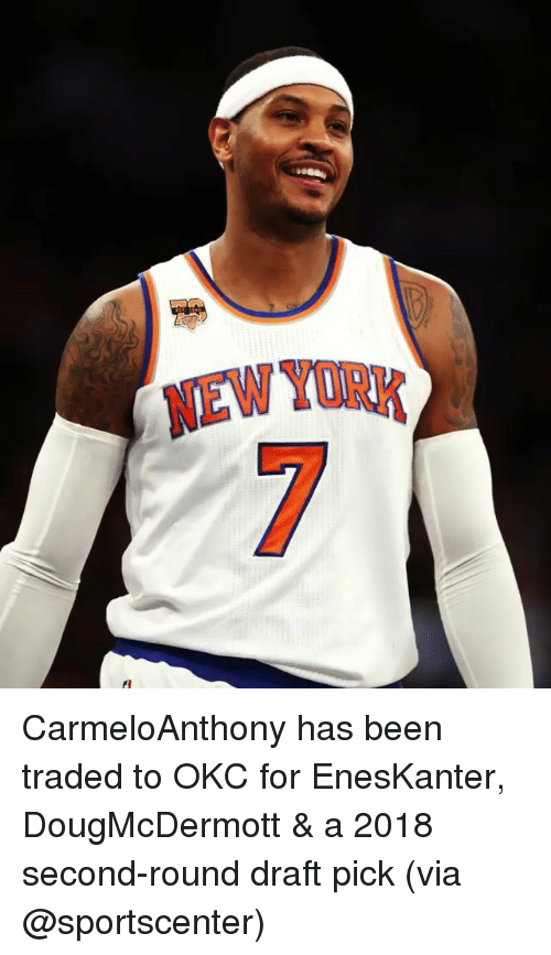 Memes, New York, and SportsCenter: NEW YORK CarmeloAnthony has been traded to OKC for EnesKanter, DougMcDermott & a 2018 second-round draft pick (via @sportscenter)