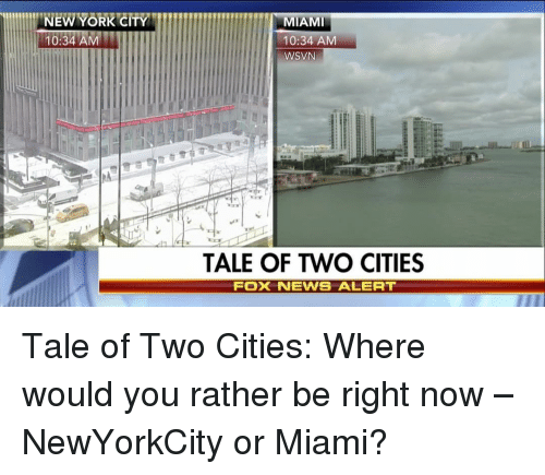Memes, Would You Rather, and 🤖: NEW YORK CITY  10:34 AM  MIAMI  10:34 AM  WSVN  TALE OF TWO CITIES  FOX NEWS ALERT Tale of Two Cities: Where would you rather be right now – NewYorkCity or Miami?