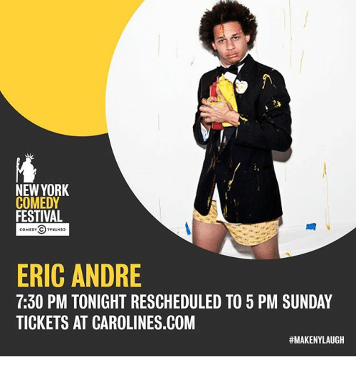 Eric Andre: NEW YORK  COMEDY  FESTIVAL  COMEDY CAN33  ERIC ANDRE  7:30 PM TONIGHT RESCHEDULED TO 5 PM SUNDAY  TICKETS AT CAROLINES.COM