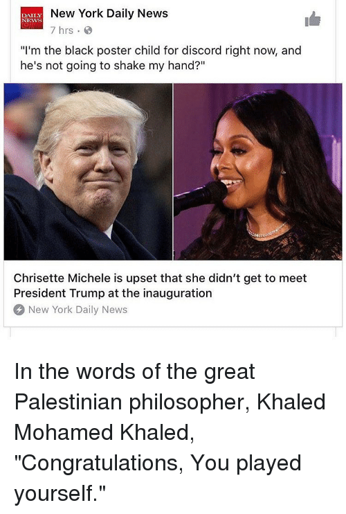 "Congratulations You Played Yourself, Memes, and Khaled: New York Daily News  DAILY  NEWS  7 hrs  ""I'm the black poster child for discord right now, and  he's not going to shake my hand?""  Chrisette Michele is upset that she didn't get to meet  President Trump at the inauguration  New York Daily News In the words of the great Palestinian philosopher, Khaled Mohamed Khaled, ""Congratulations, You played yourself."""