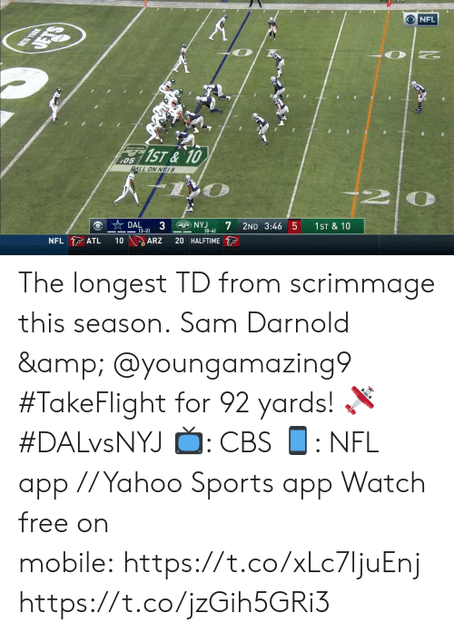 5 0: NEW YORK  DETS  NFL  1ST&10  :05  ALL ON NYJ8  DAL  3  (3-2)  gNYJ  NFL ATL  2ND 3:46 5  (0-4)  10  1ST & 10  ARZ  20 HALFTIME The longest TD from scrimmage this season.  Sam Darnold & @youngamazing9 #TakeFlight for 92 yards! 🛩 #DALvsNYJ  📺: CBS 📱: NFL app // Yahoo Sports app Watch free on mobile: https://t.co/xLc7ljuEnj https://t.co/jzGih5GRi3