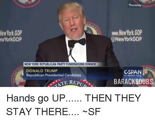 Republican Presidential Candidates: New York GOP  York GOP  NEW YORK REPUBLICAN PARTY FUNDRAISING DINNER  DONALD TRUMP  Republican Presidential Candidate  Thursday  NewYork GOP  NewYorkG0P  C-SPAN  C-Span Org  BARACK SDUBS Hands go UP...... THEN THEY STAY THERE.... ~SF