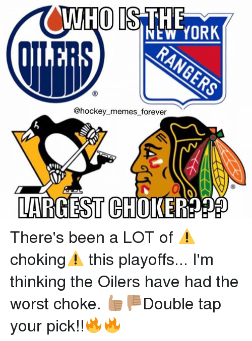 oilers: NEW YORK  @hockey memes forever  LARGEST GHOKEREDEDED There's been a LOT of ⚠️choking⚠️ this playoffs... I'm thinking the Oilers have had the worst choke. 👍🏽👎🏽Double tap your pick!!🔥🔥