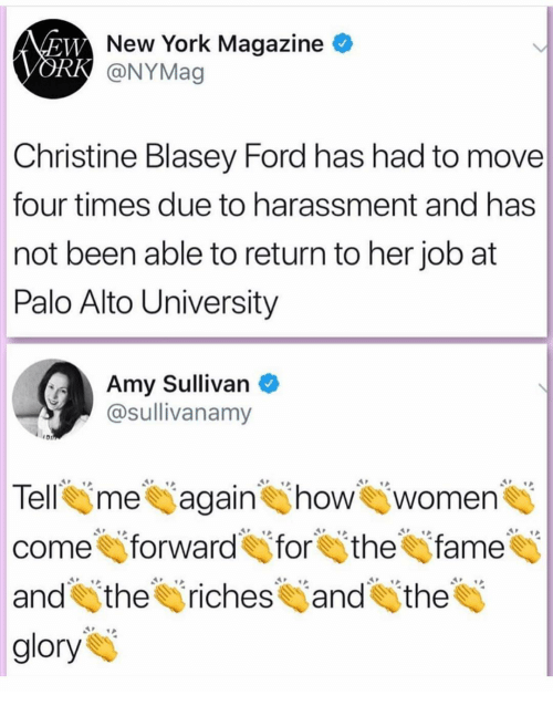 Tell Me Again: New York Magazine  @NYMag  Christine Blasey Ford has had to move  four times due to harassment and has  not been able to return to her job at  Palo Alto University  Amy Sullivan  @sullivanamy  Tell me again how women  come forward for thefame  and itheriches and the  glory