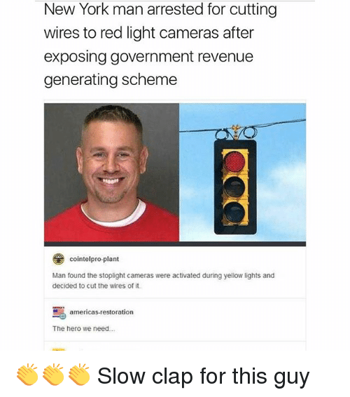 Memes, New York, and Government: New York man arrested for cutting  wires to red light cameras after  exposing government revenue  generating scheme  とレ  cointelpro-plant  Man found the stoplight cameras were activated during yellow lights and  decided to cut the wires of it  茑  The hero we need  americas-restoration 👏👏👏 Slow clap for this guy
