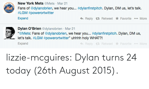 """Dylan O'Brien: New York Mets @Mets · Mar 21  Fans of @dylanobrien, we hear you... #dylanfirstpitch. Dylan, DM us, let's talk.  #LGM #powerortwitter  6 Reply 13 Retweet * Favorite ** More  Expand  Dylan O'Brien edylanobrien - Mar 21  """"@Mets: Fans of @dylanobrien, we hear you. #dylanfirstpitch. Dylan, DM us,  let's talk. #LGM #powerortwitter"""" uhhhh holy WHAT?!  Expand  13 Retweet Favorite More lizzie-mcguires:    Dylan turns 24 today (26th August 2015)."""