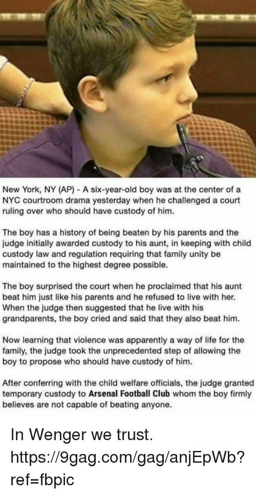 9gag, Apparently, and Arsenal: New York, NY (AP) - A six-year-old boy was at the center of a  NYC courtroom drama yesterday when he challenged a court  ruling over who should have custody of him.  The boy has a history of being beaten by his parents and the  judge initially awarded custody to his aunt, in keeping with child  custody law and regulation requiring that family unity be  maintained to the highest degree possible.  The boy surprised the court when he proclaimed that his aunt  beat him just like his parents and he refused to live with her.  When the judge then suggested that he live with his  grandparents, the boy cried and said that they also beat him  Now learning that violence was apparently a way of life for the  family, the judge took the unprecedented step of allowing the  boy to propose who should have custody of him.  After conferring with the child welfare officials, the judge granted  temporary custody to Arsenal Football Club whom the boy firmly  believes are not capable of beating anyone. In Wenger we trust. https://9gag.com/gag/anjEpWb?ref=fbpic