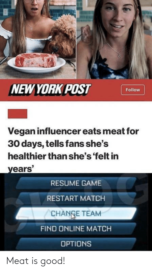 york: NEW YORK POST  Follow  Vegan influencer eats meat for  30 days, tells fans she's  healthier than she's 'felt in  years'  RESUME GAME  RESTART MATCH  CHANGE TEAM  FIND ONLINE MATCH  OPTIONS Meat is good!