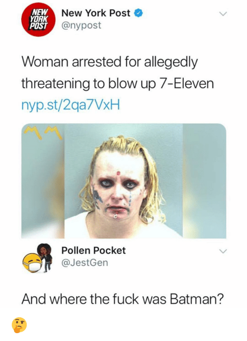 7-Eleven: NEW  YORK  POST  New York Post  @nypost  Woman arrested for allegedly  threatening to blow up 7-Eleven  nyp.st/2qa7VxH  Pollen Pocket  @JestGen  And where the fuck was Batman? 🤔
