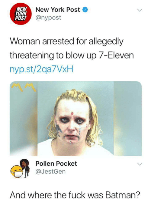7-Eleven, Batman, and New York: NEW  YORK  POST  New York Post  @nypost  Woman arrested for allegedly  threatening to blow up 7-Eleven  nyp.st/2qa7VxH  Pollen Pocket  @JestGen  And where the fuck was Batman?