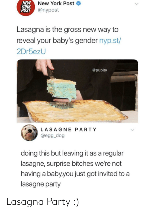 gender: NEW  YORK  POST @nypost  New York Post  Lasagna is the gross new way to  reveal your baby's gender nyp.st/  2Dr5ezU  @pubity  LASAGNE PARTY  @egg_dog  doing this but leaving it as a regular  lasagne, surprise bitches we're not  having a baby,you just got invited to a  lasagne party Lasagna Party :)