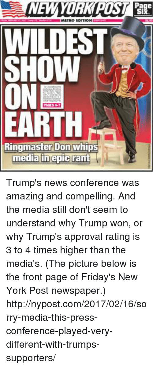 Trump Approval Rating: NEW YORK POST  Page  WILDEST  SHOW  ON  EARTH  Ringmaster Don Whips  media in epic rant Trump's news conference was amazing and compelling.  And the media still don't seem to understand why Trump won, or why Trump's approval rating is 3 to 4 times higher than the media's.  (The picture below is the front page of Friday's New York Post newspaper.)  http://nypost.com/2017/02/16/sorry-media-this-press-conference-played-very-different-with-trumps-supporters/