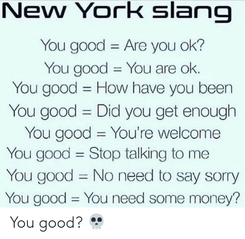 youre welcome: New York slang  You good Are you ok?  You good You are ok.  You good How have you been  11  You good Did you get enough  You good You're welcome  You good Stop talking to me  You good No need to say sorry  You good You need some money?  11  11 You good? 💀