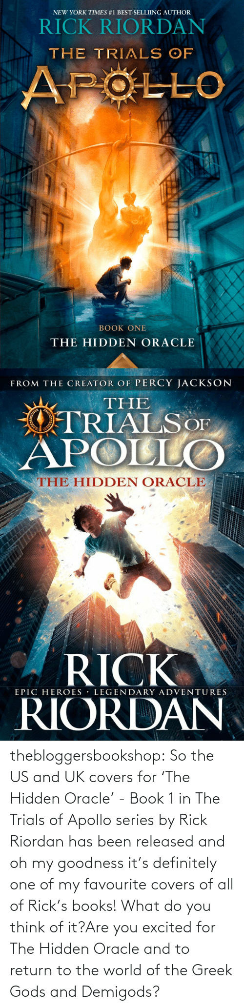 greek gods: NEW YORK TIMES #1 BEST-SELLIING AUTHOR  RICK RIORDAN  THE TRIALS OF  APOLLO  BOOK ONE  THE HIDDEN ORACLE   FROM THE CREATOR OF PERCY JACKSON  THE  OTRIALSOF  APOLLO  THE HIDDEN ORACLE  RICK  RIORDAN  EPIC HEROES LEGENDARY ADVENTURES thebloggersbookshop:  So the US and UK covers for 'The Hidden Oracle' - Book 1 in The Trials of Apollo series by Rick Riordan has been released and oh my goodness it's definitely one of my favourite covers of all of Rick's books!What do you think of it?Are you excited for The Hidden Oracle and to return to the world of the Greek Gods and Demigods?