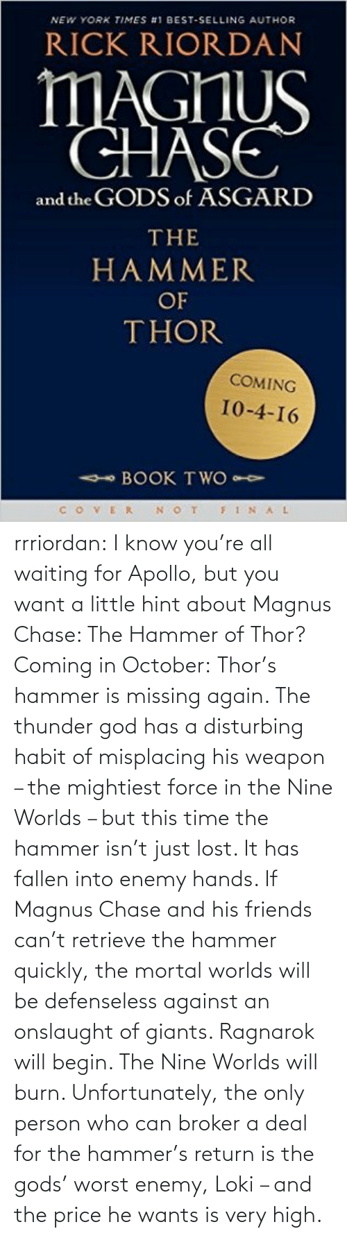 hammer of thor: NEW YORK TIMES #1 BEST-SELLING AUTHOR  RICK RIORDAN  MAGHUS  CHASE  and the GODS of ASGARD  THE  HAMMER  OF  THOR  COMING  10-4-16  - BOOK TWO  VER N OT  FINAL rrriordan:  I know you're all waiting for Apollo, but you want a little hint about Magnus Chase: The Hammer of Thor? Coming in October:Thor's hammer is missing again. The thunder god has a disturbing habit of misplacing his weapon – the mightiest force in the Nine Worlds – but this time the hammer isn't just lost. It has fallen into enemy hands. If Magnus Chase and his friends can't retrieve the hammer quickly, the mortal worlds will be defenseless against an onslaught of giants. Ragnarok will begin. The Nine Worlds will burn. Unfortunately, the only person who can broker a deal for the hammer's return is the gods' worst enemy, Loki – and the price he wants is very high.