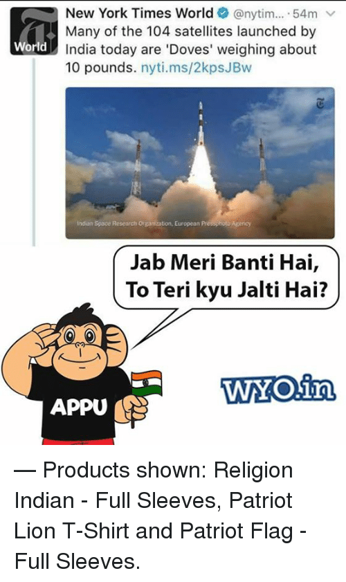 Memes, New York, and India: New York Times World (anytim  54m  v  Many of the 104 satellites launched by  orld India today are 'Doves' weighing about  10 pounds  nyti.ms/2kpsJBw  Indian Space Research organization, European  Jab Meri Banti Hai  To Teri kyu Jalti Hai?  WTAOin  APPU  — Products shown: Religion Indian - Full Sleeves, Patriot Lion T-Shirt and Patriot Flag - Full Sleeves.