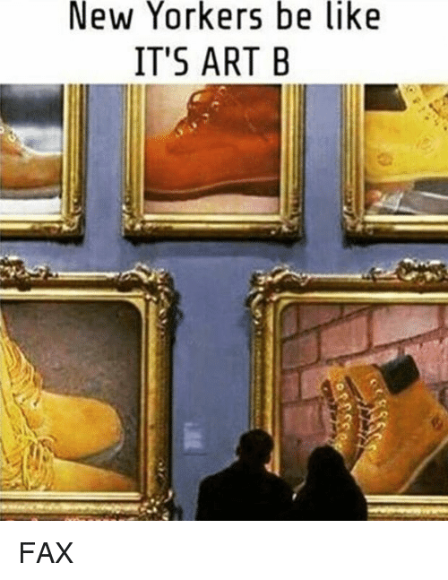 New Yorker, Dank Memes, and Art: New Yorkers be like  IT'S ART B FAX