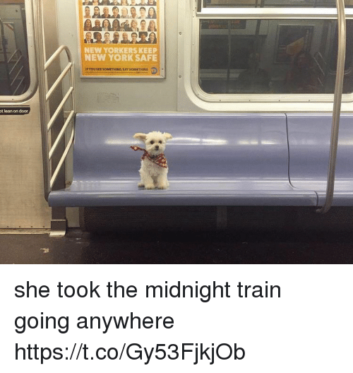 Lean, New York, and Train: NEW YORKERS KEEP  NEW YORK SAFE  t lean on door she took the midnight train going anywhere https://t.co/Gy53FjkjOb