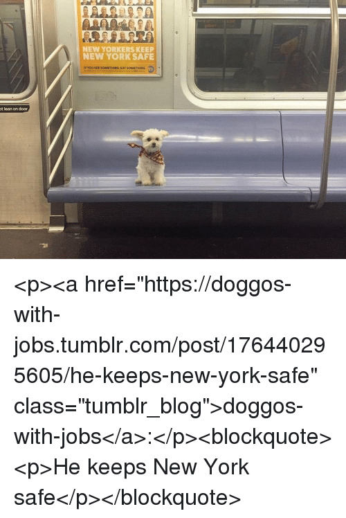 "Lean, New York, and Tumblr: NEW YORKERS KEEP  NEW YORK SAFE  t lean on door <p><a href=""https://doggos-with-jobs.tumblr.com/post/176440295605/he-keeps-new-york-safe"" class=""tumblr_blog"">doggos-with-jobs</a>:</p><blockquote><p>He keeps New York safe</p></blockquote>"