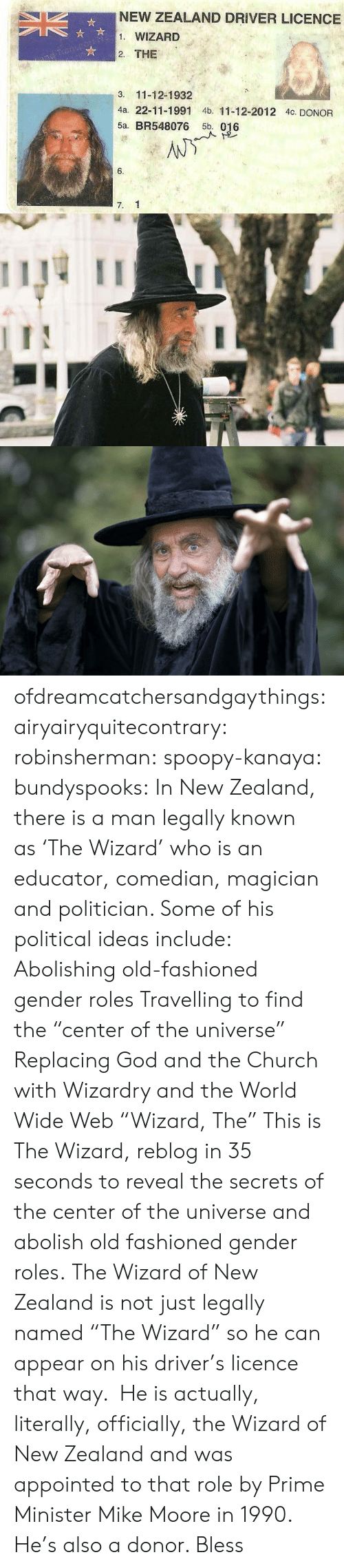 """Educator: NEW ZEALAND DRIVER LICENCE  1. WIZARD  2. THE  3. 11-12-1932  4a. 22-11-1991 4b. 11-12-2012 4c. DONOR  5a. BR548076 5b. 016  6.  7. 1 ofdreamcatchersandgaythings:  airyairyquitecontrary:  robinsherman:  spoopy-kanaya:  bundyspooks:  In New Zealand, there is a man legally known as'The Wizard' whois an educator, comedian, magician and politician. Some of his political ideas include: Abolishing old-fashioned gender roles Travelling to find the """"center of the universe"""" Replacing God and the Church with Wizardry and the World Wide Web  """"Wizard, The""""  This is The Wizard, reblog in 35 seconds to reveal the secrets of the center of the universe and abolish old fashioned gender roles.  The Wizard of New Zealand is not just legally named""""The Wizard"""" so he can appear on his driver's licence that way. He is actually, literally, officially, the Wizard of New Zealand and was appointed to that role by Prime Minister Mike Moore in 1990.    He's also a donor. Bless"""