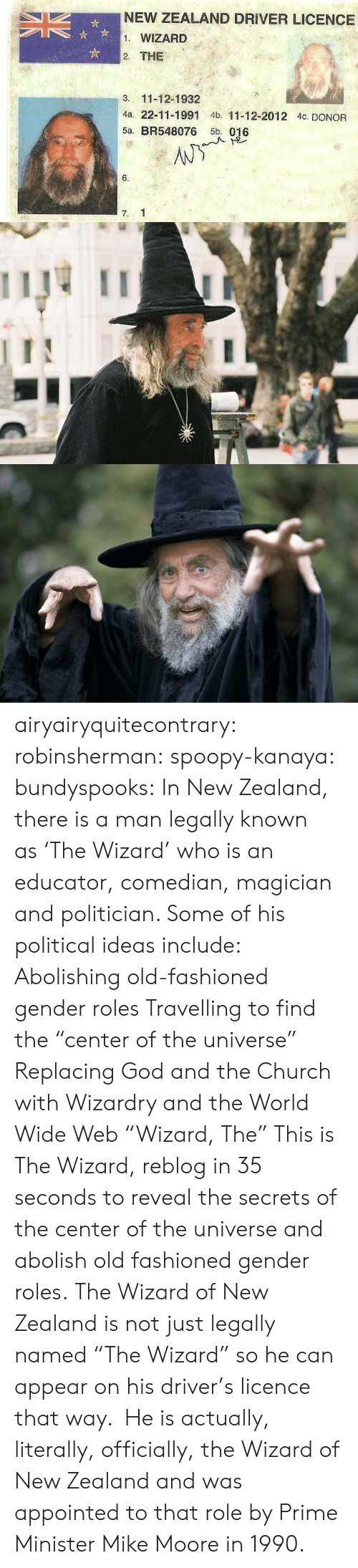 "politician: NEW ZEALAND DRIVER LICENCE  1. WIZARD  2. THE  3. 11-12-1932  4a. 22-11-1991 4b. 11-12-2012 4c. DONOR  5a. BR548076 5b. 016  6.  7. 1 airyairyquitecontrary:  robinsherman:  spoopy-kanaya:  bundyspooks:  In New Zealand, there is a man legally known as 'The Wizard' who is an educator, comedian, magician and politician. Some of his political ideas include: Abolishing old-fashioned gender roles Travelling to find the ""center of the universe"" Replacing God and the Church with Wizardry and the World Wide Web  ""Wizard, The""  This is The Wizard, reblog in 35 seconds to reveal the secrets of the center of the universe and abolish old fashioned gender roles.  The Wizard of New Zealand is not just legally named ""The Wizard"" so he can appear on his driver's licence that way.  He is actually, literally, officially, the Wizard of New Zealand and was appointed to that role by Prime Minister Mike Moore in 1990."