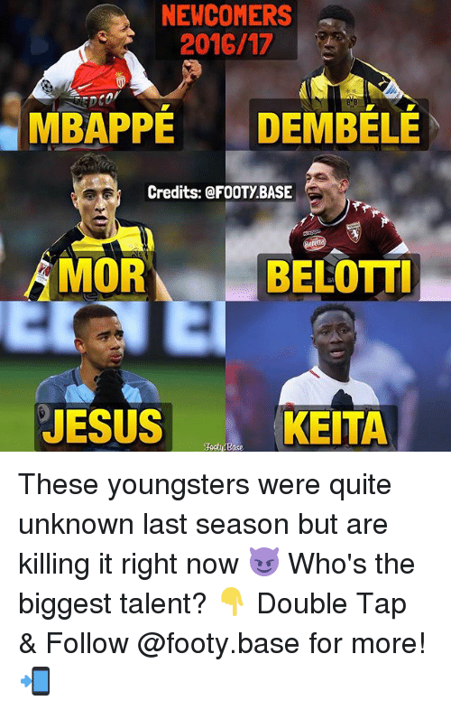Jesus, Memes, and Quite: NEWCOMERS  2016/17  MBAPPE DEM BELE  Credits: FOOTY BASE  MOR  BELOTTI  JESUS  KEITA  Base These youngsters were quite unknown last season but are killing it right now 😈 Who's the biggest talent? 👇 Double Tap & Follow @footy.base for more! 📲