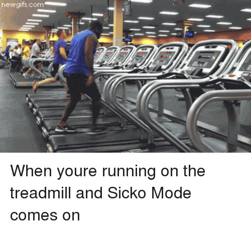 Treadmill: newgifs.com When youre running on the treadmill and Sicko Mode comes on