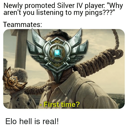 "elo hell: Newly promoted Silver IV player. ""Why  aren'f you listening to my pings???""  Teammates:  - First time? Elo hell is real!"