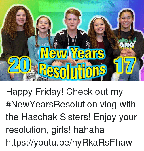 resolute: NewM Years Happy Friday! Check out my #NewYearsResolution vlog with the Haschak Sisters! Enjoy your resolution, girls! hahaha https://youtu.be/hyRkaRsFhaw