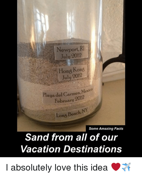 Facts, Love, and Memes: Newport, RI  Hon& Kon8  July 2012  Playa M  rmen,  February 2012  Long Beach,  Some Amazing Facts  Sand from all of our  Vacation Destinations I absolutely love this idea ❤✈