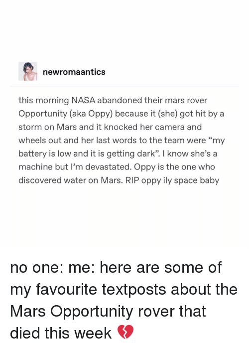 """Textposts: newromaantics  this morning NASA abandoned their mars rover  Opportunity (aka Oppy) because it (she) got hit by a  storm on Mars and it knocked her camera and  wheels out and her last words to the team were """"my  battery is low and it is getting dark"""". I know she's a  machine but I'm devastated. Oppy is the one who  discovered water on Mars. RIP oppy ily space baby no one: me: here are some of my favourite textposts about the Mars Opportunity rover that died this week 💔"""