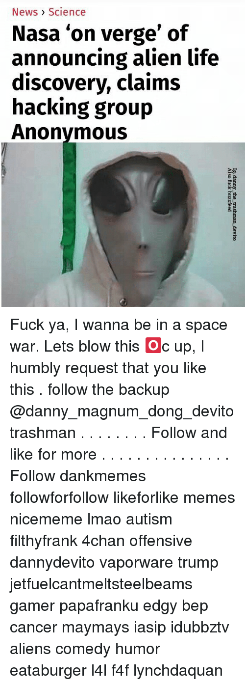 4chan, Life, and Lmao: News> Science  Nasa 'on verge' of  announcing alien life  discovery, claims  hacking group  Anonymous Fuck ya, I wanna be in a space war. Lets blow this 🅾c up, I humbly request that you like this . follow the backup @danny_magnum_dong_devito trashman . . . . . . . . Follow and like for more . . . . . . . . . . . . . . . Follow dankmemes followforfollow likeforlike memes nicememe lmao autism filthyfrank 4chan offensive dannydevito vaporware trump jetfuelcantmeltsteelbeams gamer papafranku edgy bep cancer maymays iasip idubbztv aliens comedy humor eataburger l4l f4f lynchdaquan