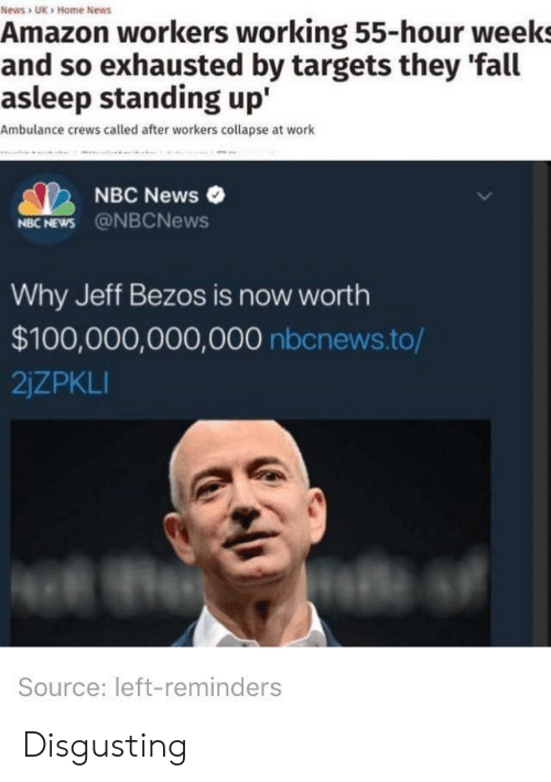 Jeff Bezos: News> UK Home News  Amazon workers working 55-hour weeks  and so exhausted by targets they 'fal  asleep standing up'  Ambulance crews called after workers collapse at work  NBC News  NBC NEWS@NBCNews  Why Jeff Bezos is now worth  $100,000,000,000 nbcnews.to/  2jZPKLI  Source: left-reminders Disgusting